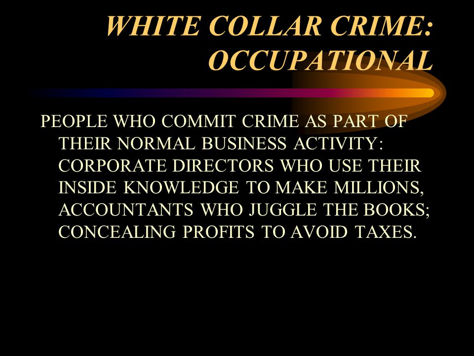 WHITE COLLAR CRIME: OCCUPATIONAL PEOPLE WHO COMMIT CRIME AS PART OF THEIR NORMAL BUSINESS ACTIVITY: CORPORATE DIRECTORS WHO USE THEIR INSIDE KNOWLEDGE TO MAKE MILLIONS, ACCOUNTANTS WHO JUGGLE THE BOOKS; CONCEALING PROFITS TO AVOID TAXES.