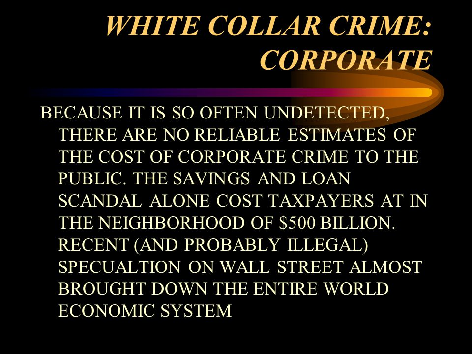 WHITE COLLAR CRIME: CORPORATE BECAUSE IT IS SO OFTEN UNDETECTED, THERE ARE NO RELIABLE ESTIMATES OF THE COST OF CORPORATE CRIME TO THE PUBLIC.