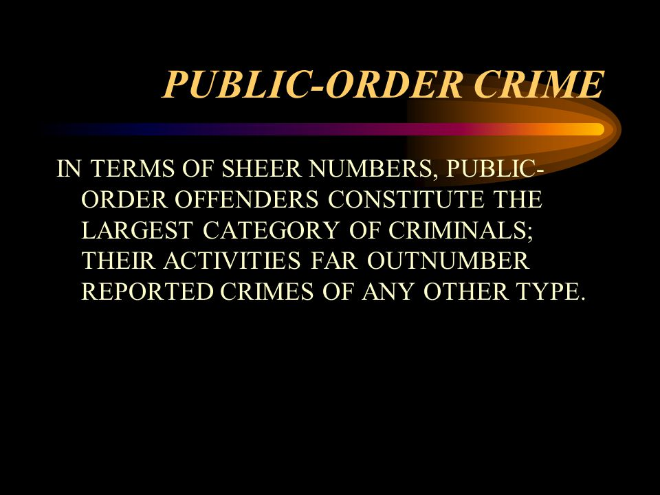 PUBLIC-ORDER CRIME IN TERMS OF SHEER NUMBERS, PUBLIC- ORDER OFFENDERS CONSTITUTE THE LARGEST CATEGORY OF CRIMINALS; THEIR ACTIVITIES FAR OUTNUMBER REPORTED CRIMES OF ANY OTHER TYPE.