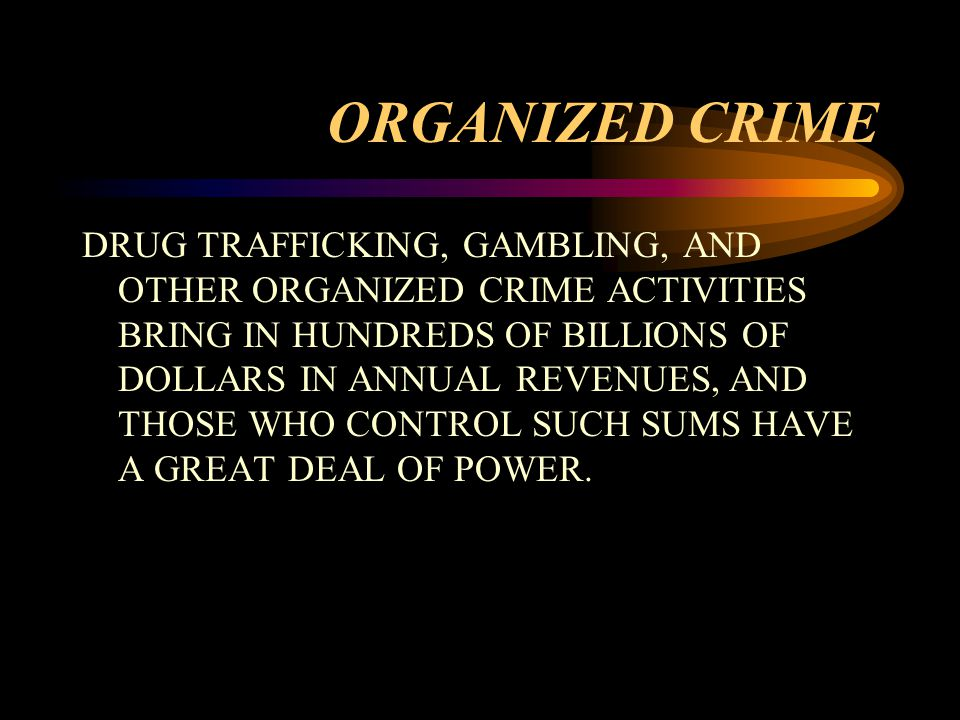 ORGANIZED CRIME DRUG TRAFFICKING, GAMBLING, AND OTHER ORGANIZED CRIME ACTIVITIES BRING IN HUNDREDS OF BILLIONS OF DOLLARS IN ANNUAL REVENUES, AND THOSE WHO CONTROL SUCH SUMS HAVE A GREAT DEAL OF POWER.