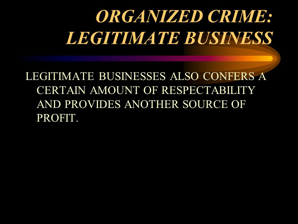 ORGANIZED CRIME: LEGITIMATE BUSINESS LEGITIMATE BUSINESSES ALSO CONFERS A CERTAIN AMOUNT OF RESPECTABILITY AND PROVIDES ANOTHER SOURCE OF PROFIT.