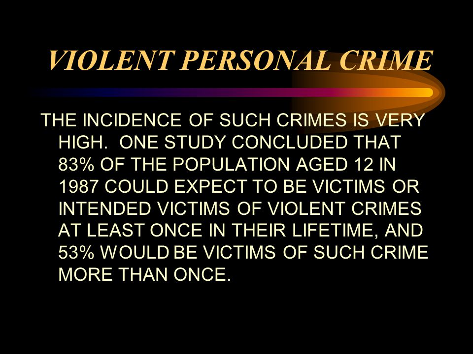 VIOLENT PERSONAL CRIME THE INCIDENCE OF SUCH CRIMES IS VERY HIGH.