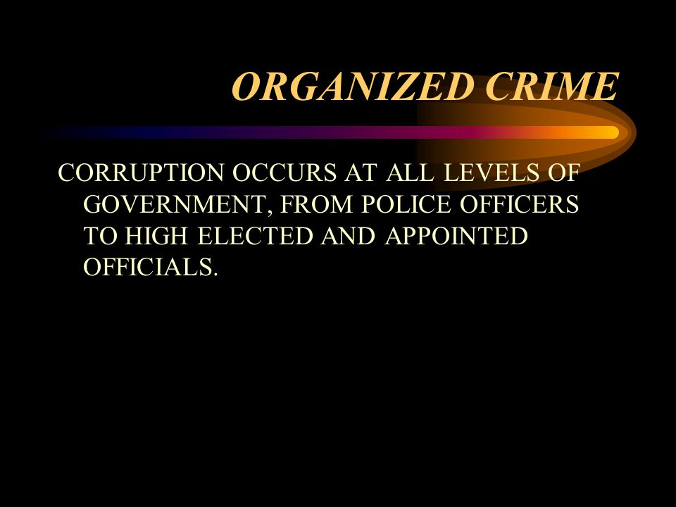 ORGANIZED CRIME CORRUPTION OCCURS AT ALL LEVELS OF GOVERNMENT, FROM POLICE OFFICERS TO HIGH ELECTED AND APPOINTED OFFICIALS.