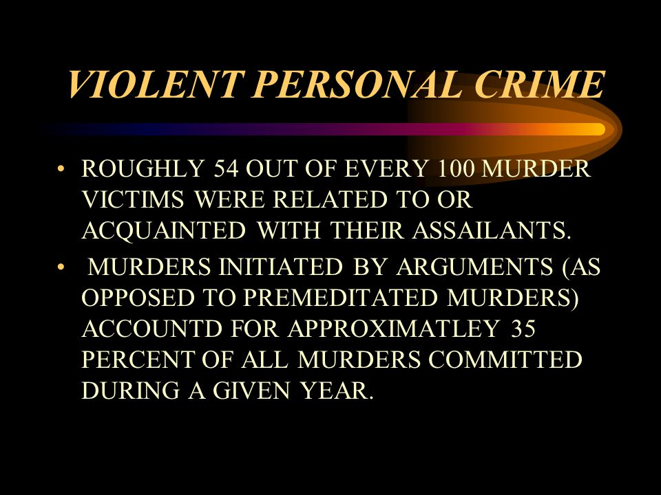 VIOLENT PERSONAL CRIME ROUGHLY 54 OUT OF EVERY 100 MURDER VICTIMS WERE RELATED TO OR ACQUAINTED WITH THEIR ASSAILANTS.