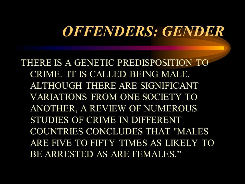 OFFENDERS: GENDER THERE IS A GENETIC PREDISPOSITION TO CRIME.