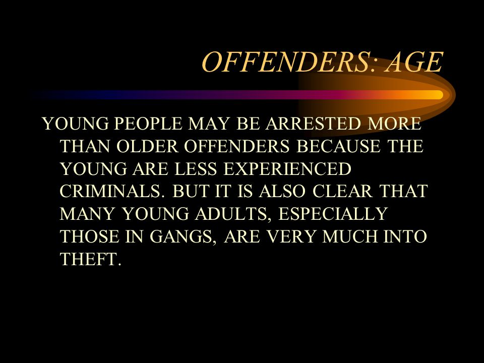 OFFENDERS: AGE YOUNG PEOPLE MAY BE ARRESTED MORE THAN OLDER OFFENDERS BECAUSE THE YOUNG ARE LESS EXPERIENCED CRIMINALS.