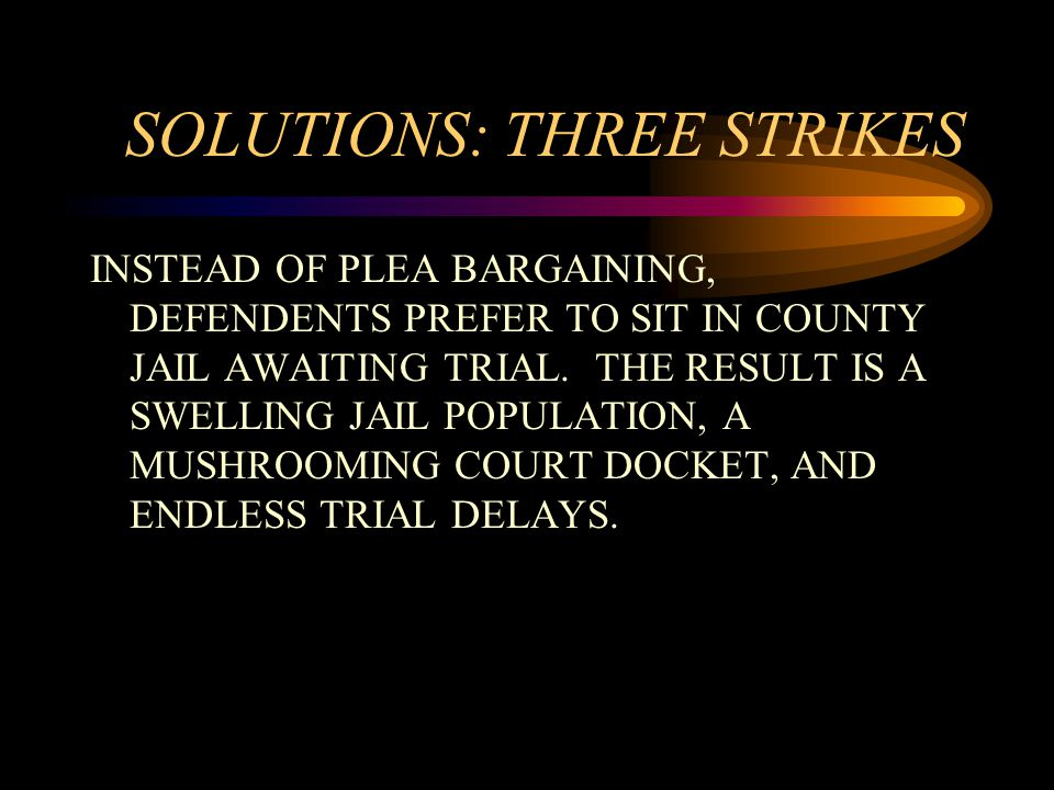 SOLUTIONS: THREE STRIKES INSTEAD OF PLEA BARGAINING, DEFENDENTS PREFER TO SIT IN COUNTY JAIL AWAITING TRIAL.