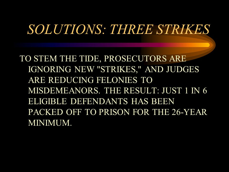 SOLUTIONS: THREE STRIKES TO STEM THE TIDE, PROSECUTORS ARE IGNORING NEW STRIKES, AND JUDGES ARE REDUCING FELONIES TO MISDEMEANORS.