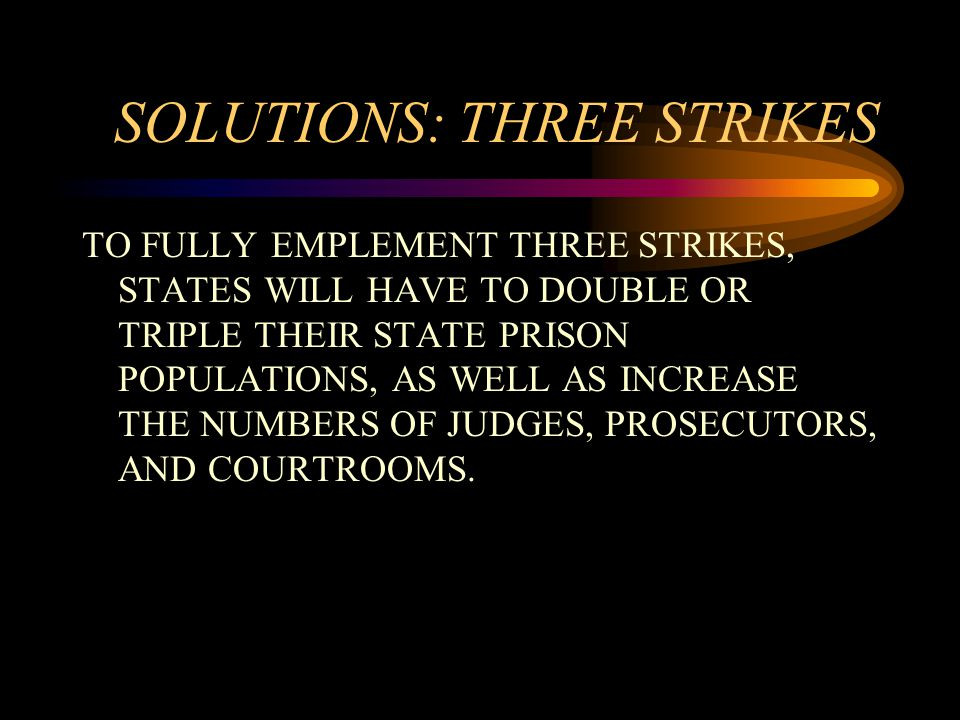 SOLUTIONS: THREE STRIKES TO FULLY EMPLEMENT THREE STRIKES, STATES WILL HAVE TO DOUBLE OR TRIPLE THEIR STATE PRISON POPULATIONS, AS WELL AS INCREASE THE NUMBERS OF JUDGES, PROSECUTORS, AND COURTROOMS.