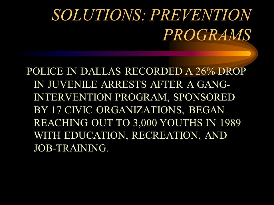 SOLUTIONS: PREVENTION PROGRAMS POLICE IN DALLAS RECORDED A 26% DROP IN JUVENILE ARRESTS AFTER A GANG- INTERVENTION PROGRAM, SPONSORED BY 17 CIVIC ORGANIZATIONS, BEGAN REACHING OUT TO 3,000 YOUTHS IN 1989 WITH EDUCATION, RECREATION, AND JOB-TRAINING.