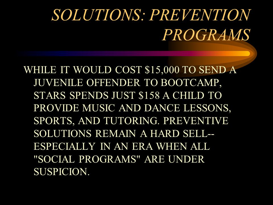SOLUTIONS: PREVENTION PROGRAMS WHILE IT WOULD COST $15,000 TO SEND A JUVENILE OFFENDER TO BOOTCAMP, STARS SPENDS JUST $158 A CHILD TO PROVIDE MUSIC AND DANCE LESSONS, SPORTS, AND TUTORING.