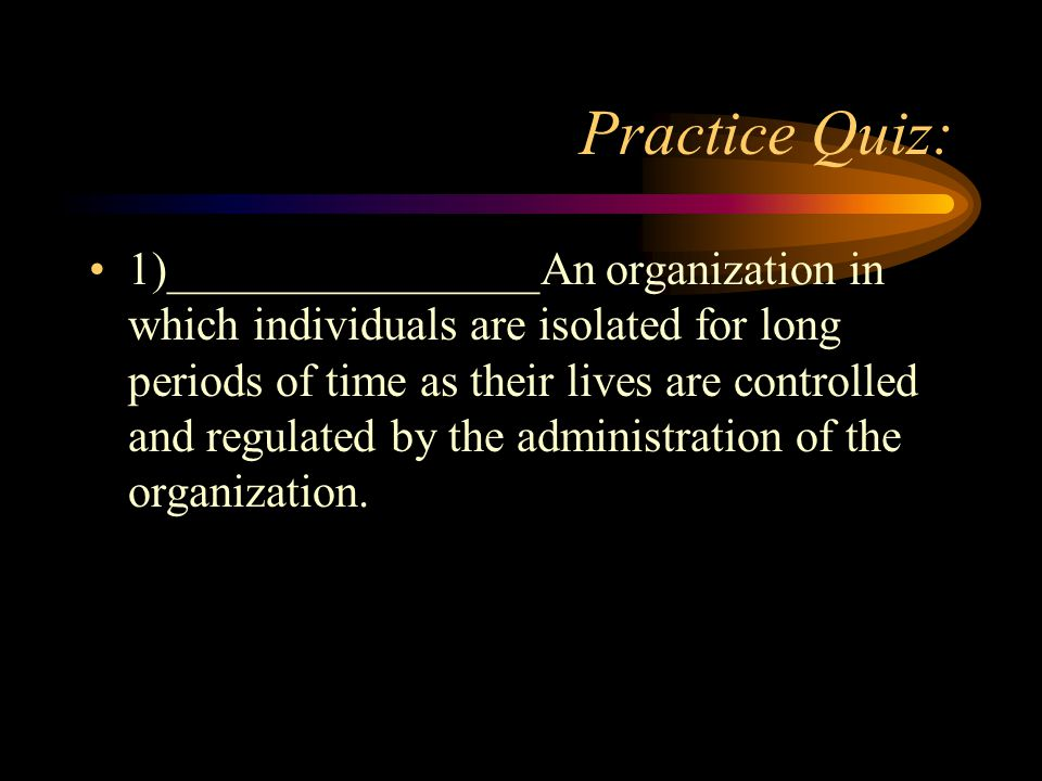 Practice Quiz: 1)________________An organization in which individuals are isolated for long periods of time as their lives are controlled and regulated by the administration of the organization.