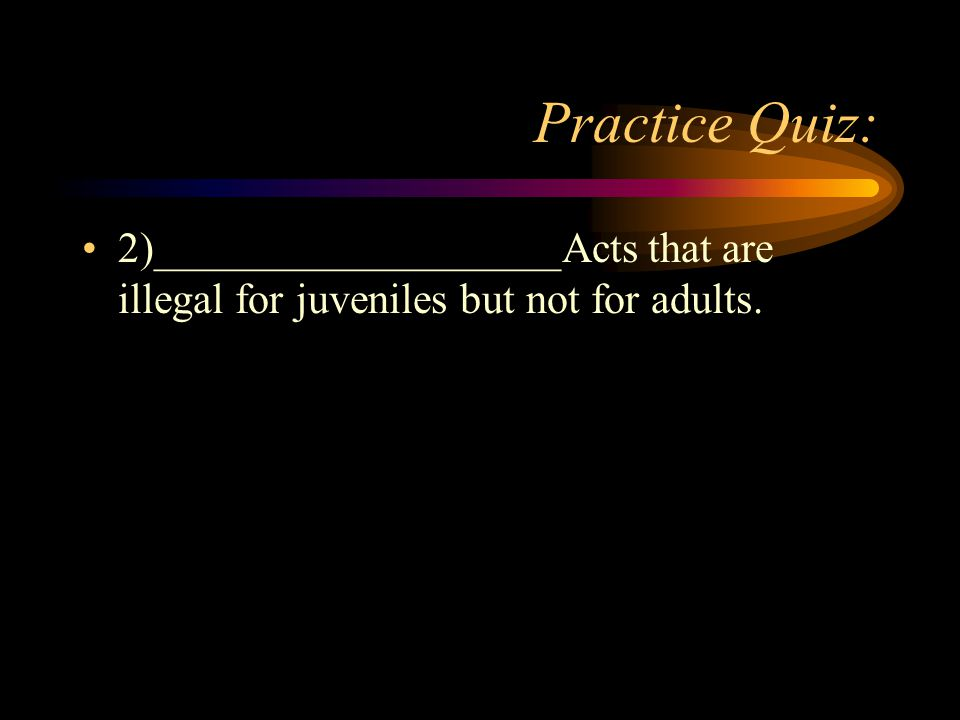 Practice Quiz: 2)___________________Acts that are illegal for juveniles but not for adults.