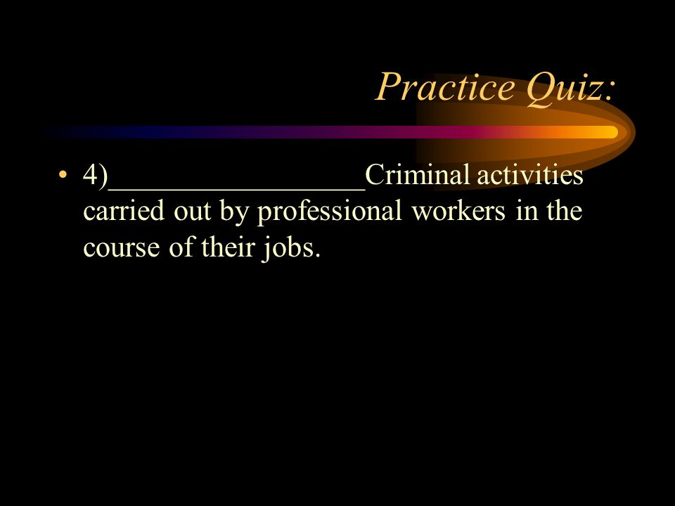Practice Quiz: 4)_________________Criminal activities carried out by professional workers in the course of their jobs.