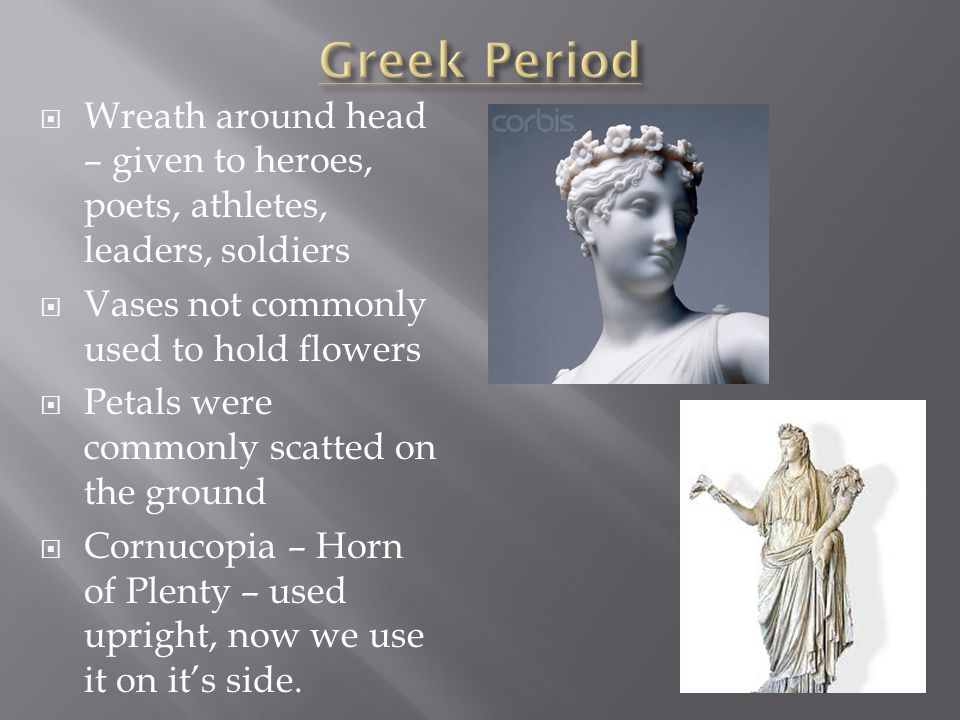  Wreath around head – given to heroes, poets, athletes, leaders, soldiers  Vases not commonly used to hold flowers  Petals were commonly scatted on