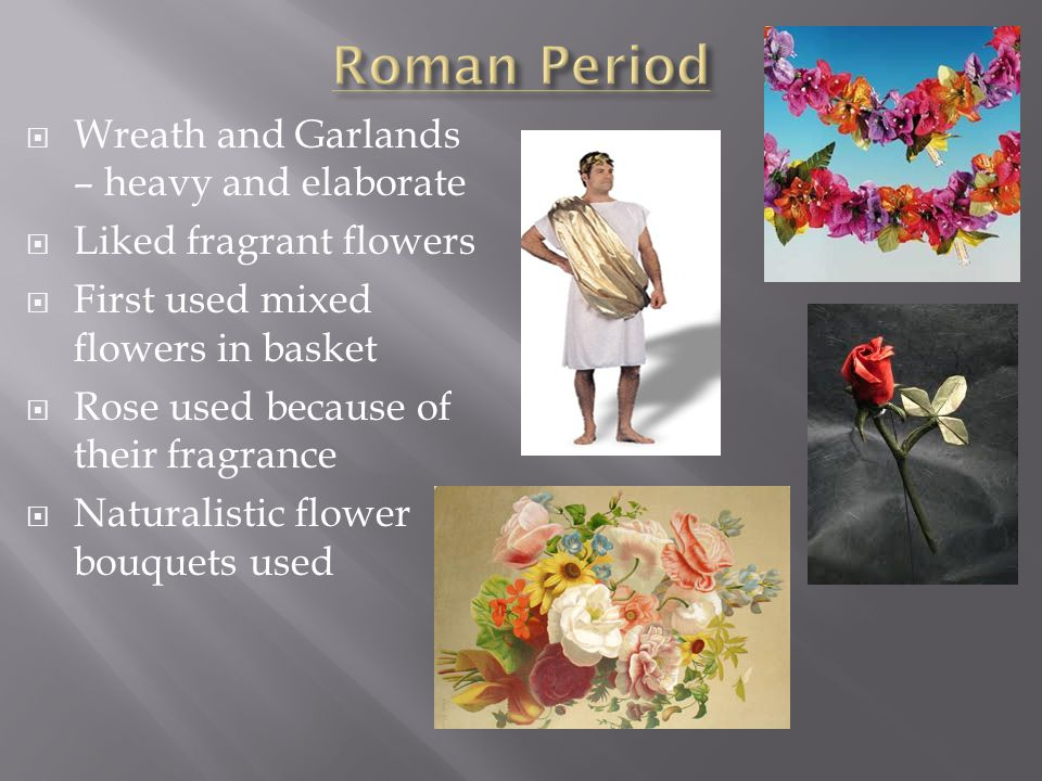  Wreath and Garlands – heavy and elaborate  Liked fragrant flowers  First used mixed flowers in basket  Rose used because of their fragrance  Nat