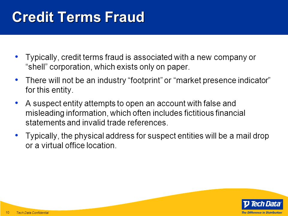 Tech Data Confidential 10 Credit Terms Fraud Typically, credit terms fraud is associated with a new company or shell corporation, which exists only on paper.