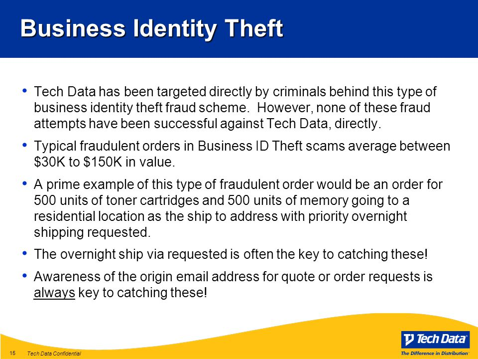 Tech Data Confidential 15 Business Identity Theft Tech Data has been targeted directly by criminals behind this type of business identity theft fraud scheme.