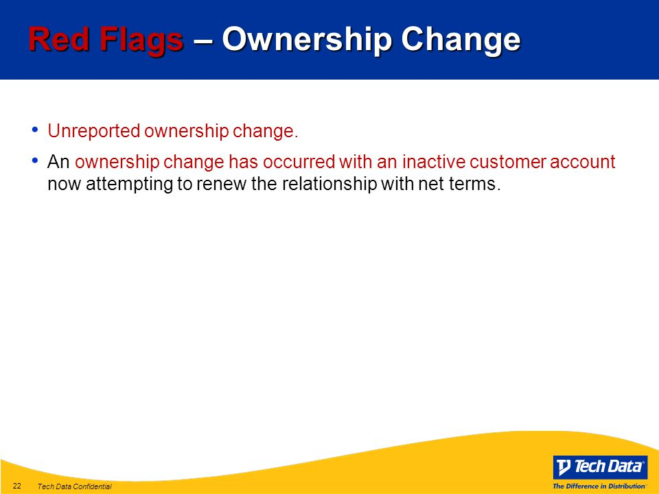 Tech Data Confidential 22 Red Flags – Ownership Change Unreported ownership change.
