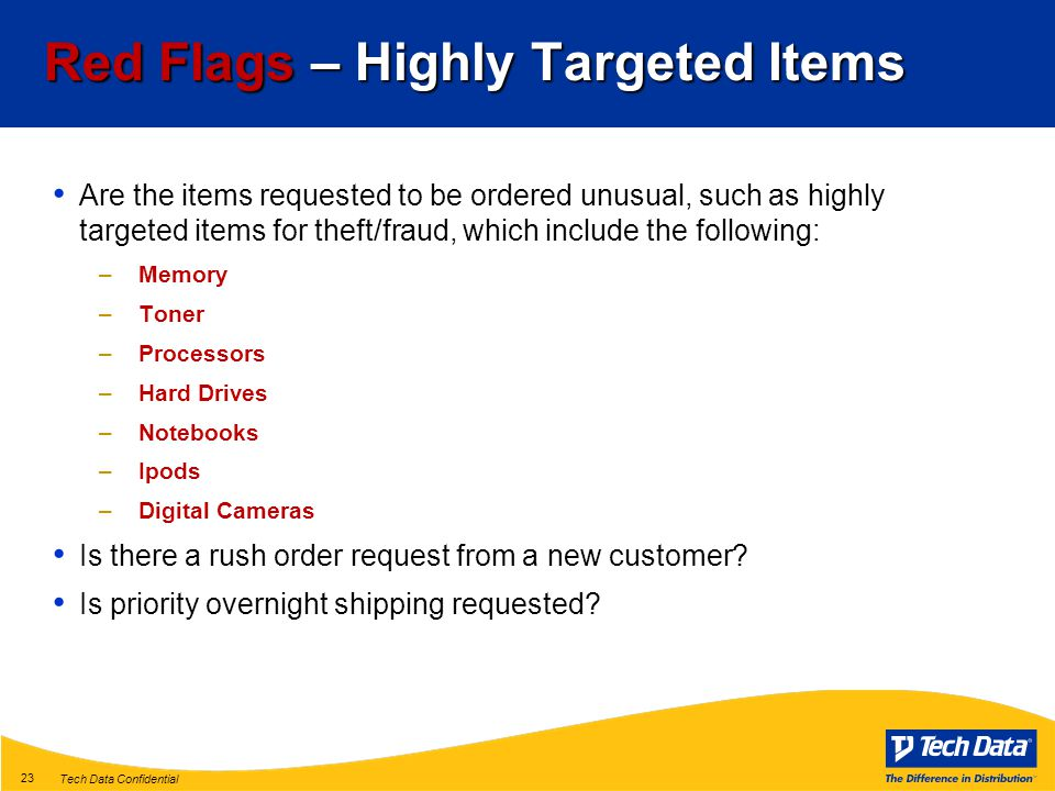 Tech Data Confidential 23 Red Flags – Highly Targeted Items Are the items requested to be ordered unusual, such as highly targeted items for theft/fraud, which include the following: –Memory –Toner –Processors –Hard Drives –Notebooks –Ipods –Digital Cameras Is there a rush order request from a new customer.