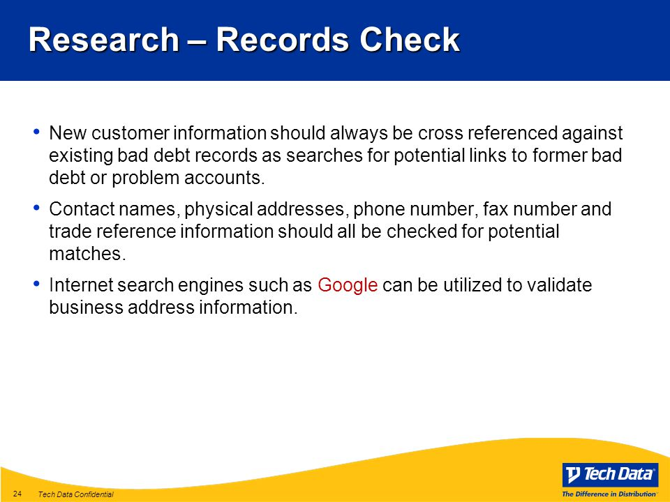 Tech Data Confidential 24 Research – Records Check New customer information should always be cross referenced against existing bad debt records as searches for potential links to former bad debt or problem accounts.