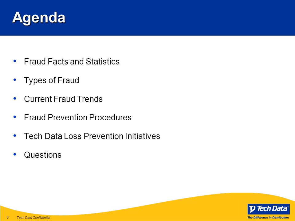 Tech Data Confidential 3 Fraud Facts and Statistics Types of Fraud Current Fraud Trends Fraud Prevention Procedures Tech Data Loss Prevention Initiatives QuestionsAgenda