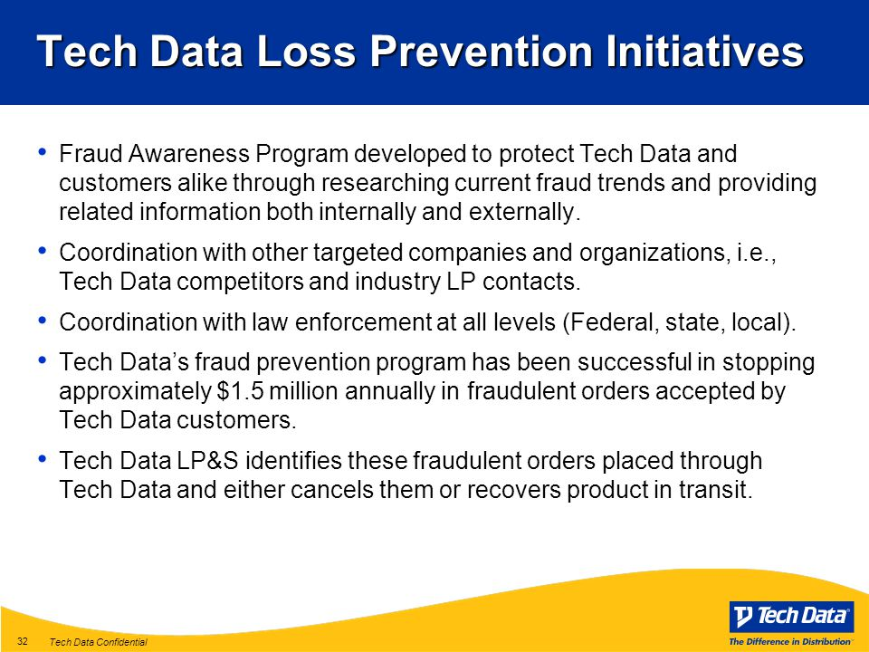 Tech Data Confidential 32 Tech Data Loss Prevention Initiatives Fraud Awareness Program developed to protect Tech Data and customers alike through researching current fraud trends and providing related information both internally and externally.