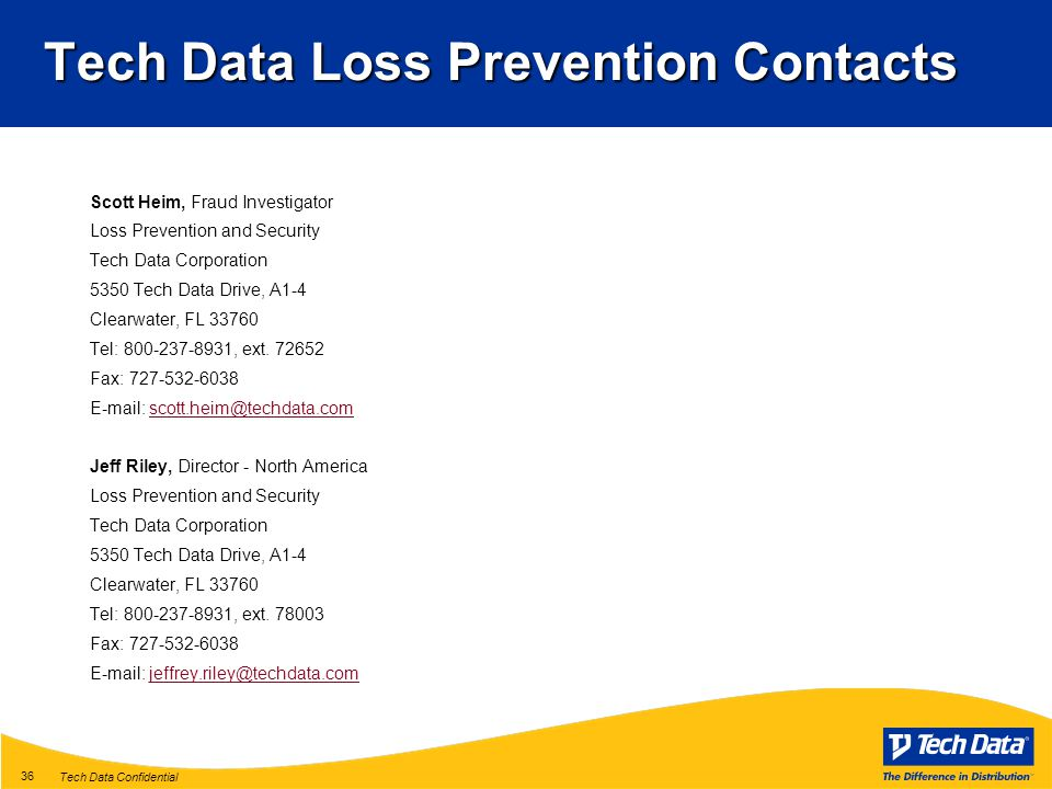 Tech Data Confidential 36 Tech Data Loss Prevention Contacts Scott Heim, Fraud Investigator Loss Prevention and Security Tech Data Corporation 5350 Tech Data Drive, A1-4 Clearwater, FL 33760 Tel: 800-237-8931, ext.
