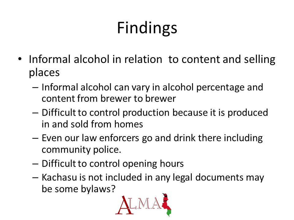 Findings Informal alcohol in relation to content and selling places – Informal alcohol can vary in alcohol percentage and content from brewer to brewer – Difficult to control production because it is produced in and sold from homes – Even our law enforcers go and drink there including community police.