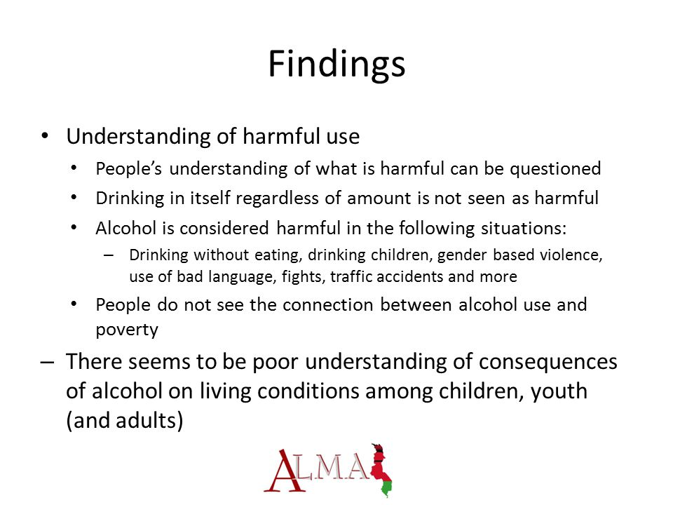 Findings Understanding of harmful use People's understanding of what is harmful can be questioned Drinking in itself regardless of amount is not seen as harmful Alcohol is considered harmful in the following situations: – Drinking without eating, drinking children, gender based violence, use of bad language, fights, traffic accidents and more People do not see the connection between alcohol use and poverty – There seems to be poor understanding of consequences of alcohol on living conditions among children, youth (and adults)