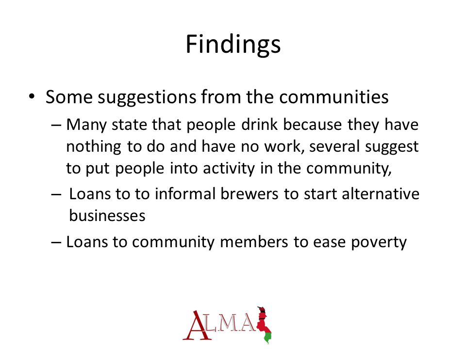 Findings Some suggestions from the communities – Many state that people drink because they have nothing to do and have no work, several suggest to put people into activity in the community, – Loans to to informal brewers to start alternative businesses – Loans to community members to ease poverty