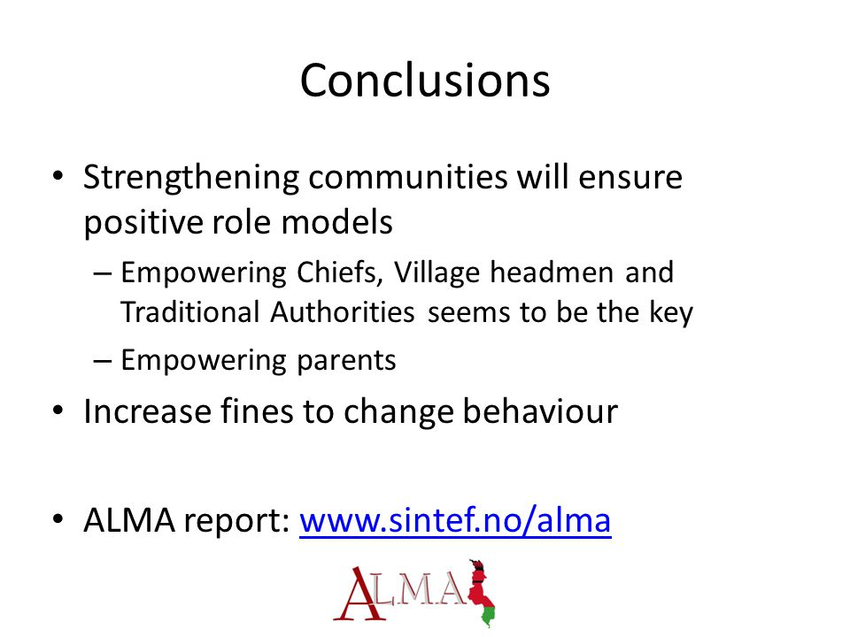 Conclusions Strengthening communities will ensure positive role models – Empowering Chiefs, Village headmen and Traditional Authorities seems to be the key – Empowering parents Increase fines to change behaviour ALMA report: www.sintef.no/almawww.sintef.no/alma