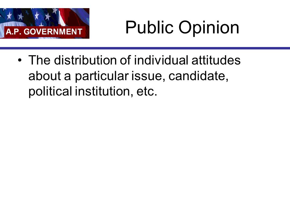 Public Opinion The distribution of individual attitudes about a particular issue, candidate, political institution, etc.