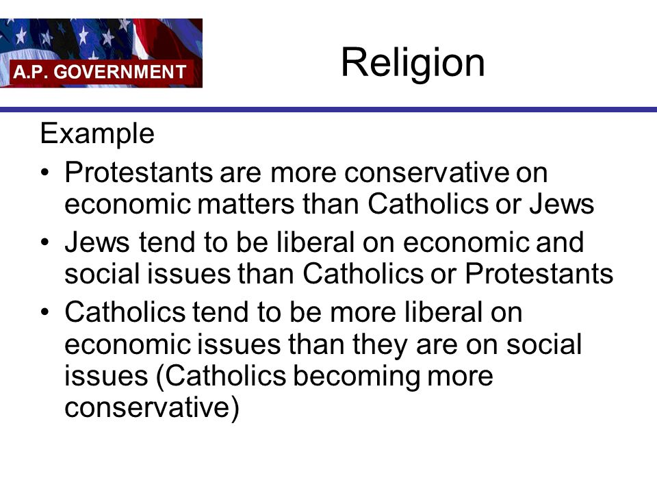 Religion Example Protestants are more conservative on economic matters than Catholics or Jews Jews tend to be liberal on economic and social issues than Catholics or Protestants Catholics tend to be more liberal on economic issues than they are on social issues (Catholics becoming more conservative)