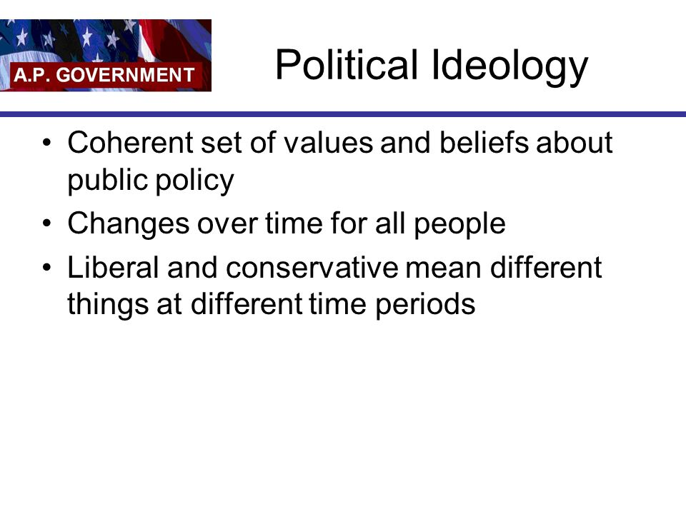 Political Ideology Coherent set of values and beliefs about public policy Changes over time for all people Liberal and conservative mean different things at different time periods