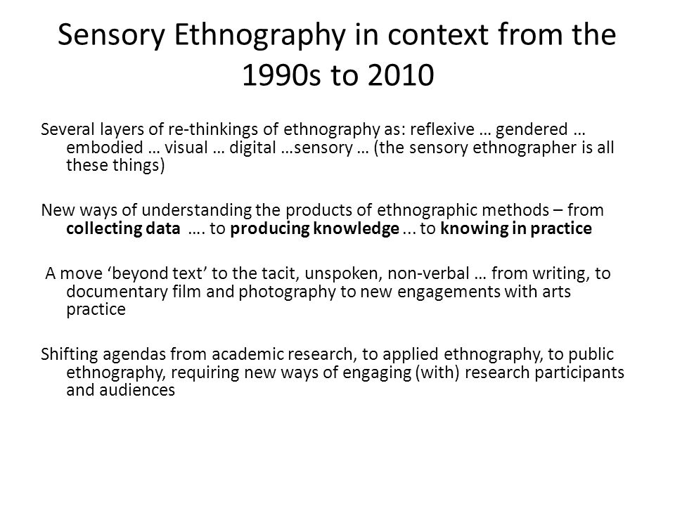 Sensory Ethnography in context from the 1990s to 2010 Several layers of re-thinkings of ethnography as: reflexive … gendered … embodied … visual … dig