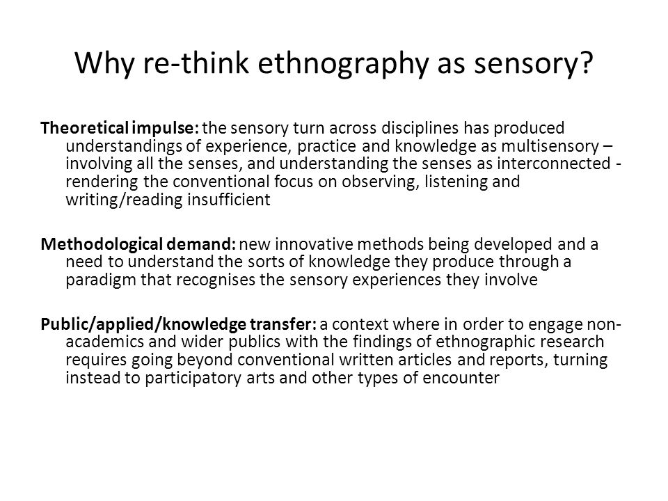 Why re-think ethnography as sensory? Theoretical impulse: the sensory turn across disciplines has produced understandings of experience, practice and
