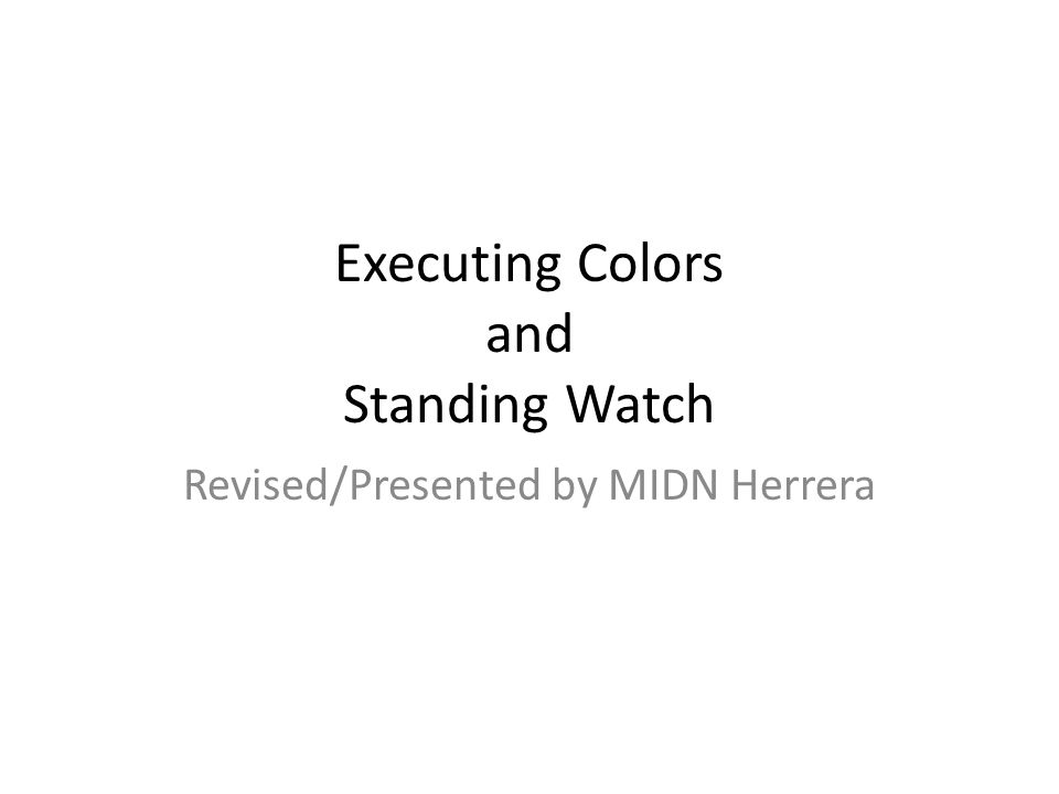 Executing Colors and Standing Watch Revised/Presented by MIDN Herrera