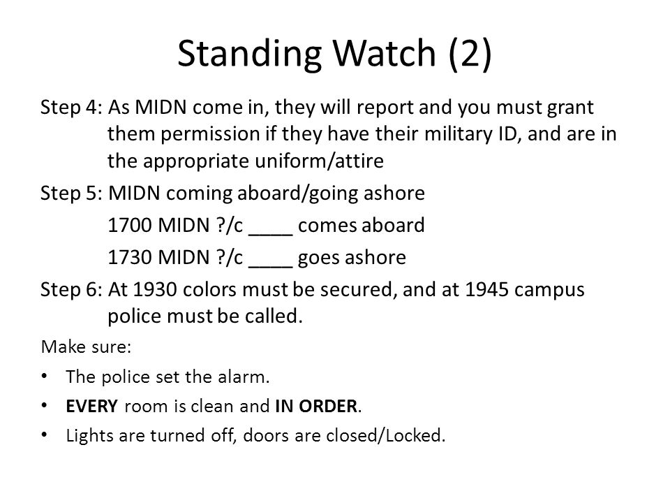 Standing Watch (2) Step 4: As MIDN come in, they will report and you must grant them permission if they have their military ID, and are in the appropriate uniform/attire Step 5: MIDN coming aboard/going ashore 1700 MIDN ?/c ____ comes aboard 1730 MIDN ?/c ____ goes ashore Step 6: At 1930 colors must be secured, and at 1945 campus police must be called.