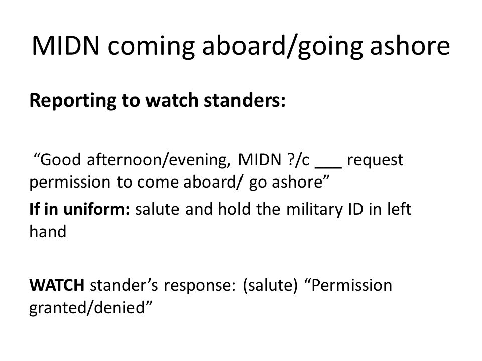 MIDN coming aboard/going ashore Reporting to watch standers: Good afternoon/evening, MIDN ?/c ___ request permission to come aboard/ go ashore If in uniform: salute and hold the military ID in left hand WATCH stander's response: (salute) Permission granted/denied