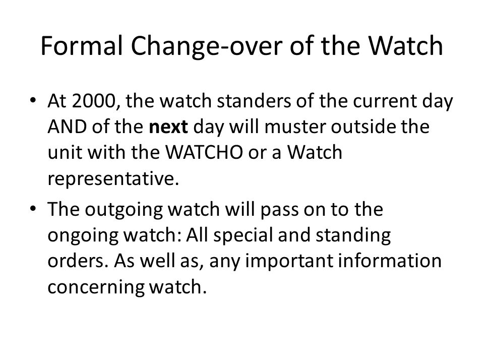Formal Change-over of the Watch At 2000, the watch standers of the current day AND of the next day will muster outside the unit with the WATCHO or a Watch representative.