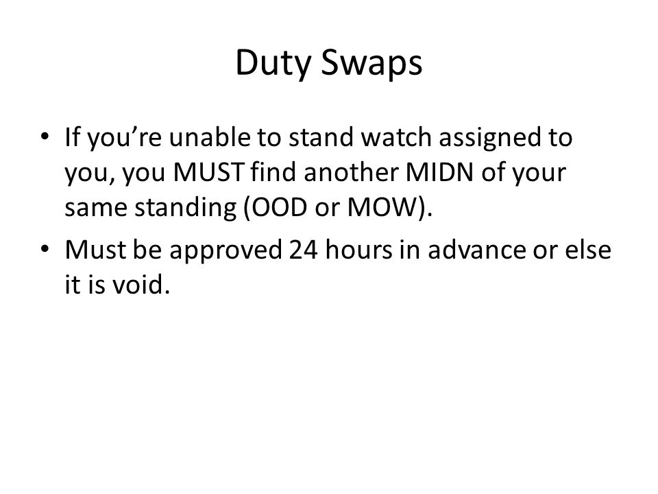 Duty Swaps If you're unable to stand watch assigned to you, you MUST find another MIDN of your same standing (OOD or MOW). Must be approved 24 hours i