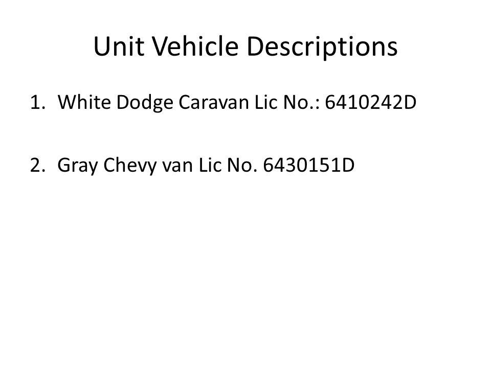 Unit Vehicle Descriptions 1.White Dodge Caravan Lic No.: 6410242D 2.Gray Chevy van Lic No. 6430151D