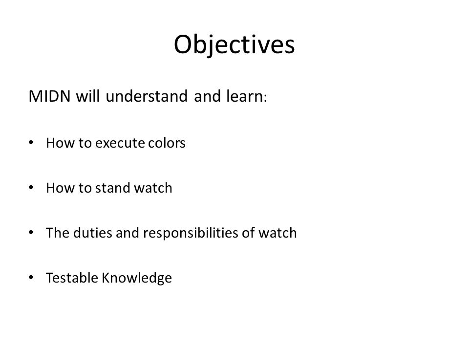 Objectives MIDN will understand and learn : How to execute colors How to stand watch The duties and responsibilities of watch Testable Knowledge
