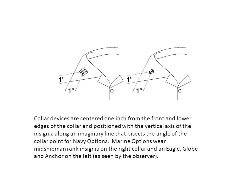 Collar devices are centered one inch from the front and lower edges of the collar and positioned with the vertical axis of the insignia along an imaginary line that bisects the angle of the collar point for Navy Options.
