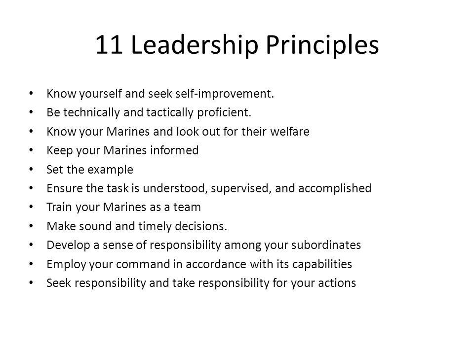 11 Leadership Principles Know yourself and seek self-improvement. Be technically and tactically proficient. Know your Marines and look out for their w
