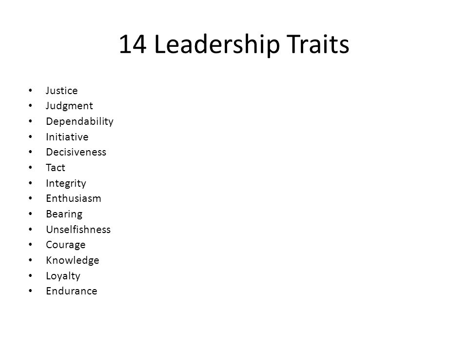 14 Leadership Traits Justice Judgment Dependability Initiative Decisiveness Tact Integrity Enthusiasm Bearing Unselfishness Courage Knowledge Loyalty Endurance