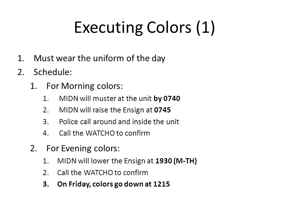 Executing Colors (1) 1.Must wear the uniform of the day 2.Schedule: 1.For Morning colors: 1.MIDN will muster at the unit by 0740 2.MIDN will raise the