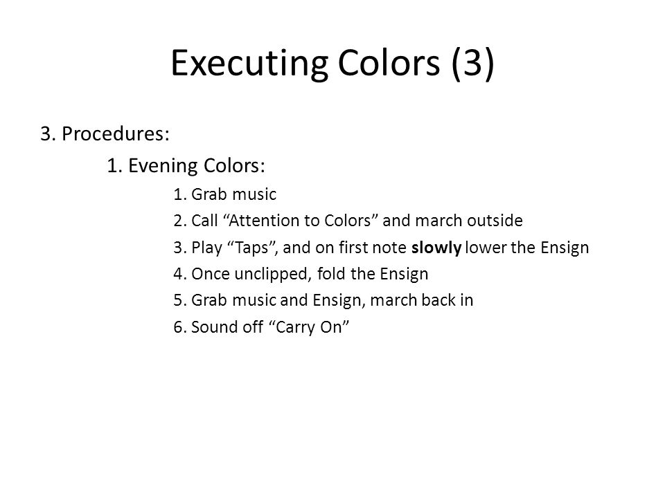 "Executing Colors (3) 3. Procedures: 1. Evening Colors: 1. Grab music 2. Call ""Attention to Colors"" and march outside 3. Play ""Taps"", and on first note"