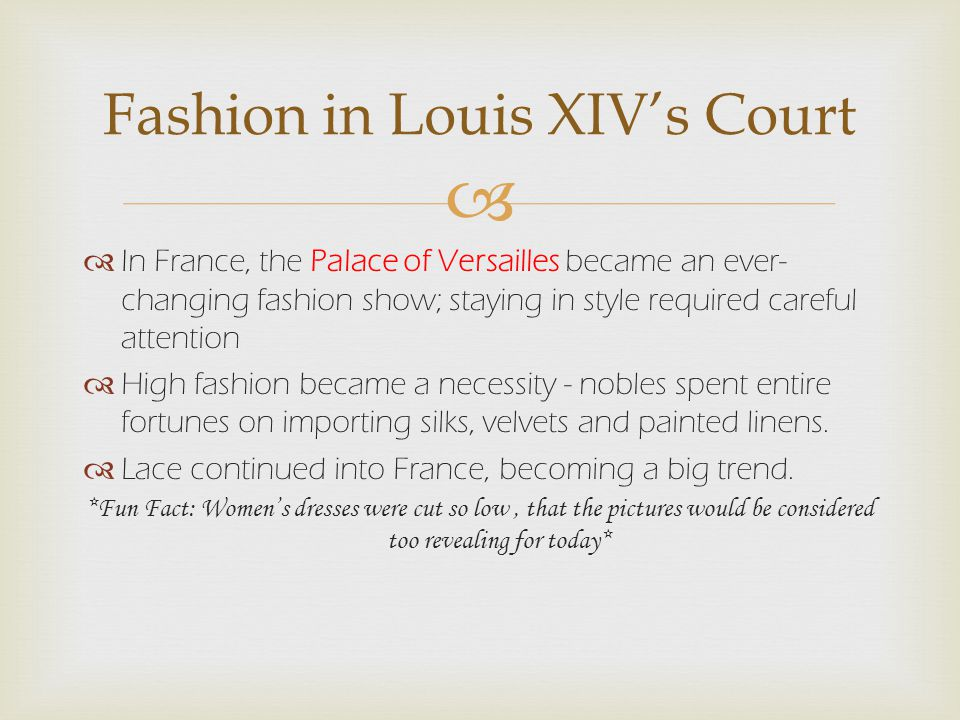   In France, the Palace of Versailles became an ever- changing fashion show; staying in style required careful attention  High fashion became a necessity - nobles spent entire fortunes on importing silks, velvets and painted linens.